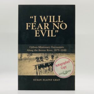 I Will Fear No Evil: Ojibwa-Missionary Encounters Along the Berens River, 1875-1940 [SIGNED]